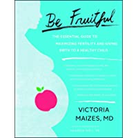 Be Fruitful: The Essential Guide to Maximizing Fertility and Giving Birth to a Healthy...