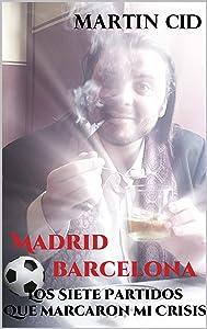 Madrid - Barcelona, los Siete Partidos que Marcaron mi Crisis (Spanish Edition)