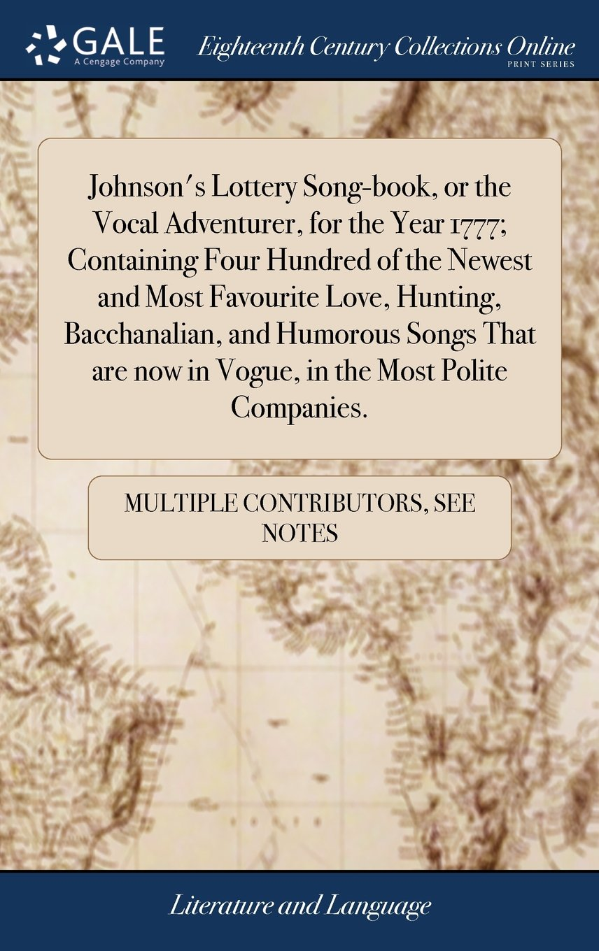 Download Johnson's Lottery Song-Book, or the Vocal Adventurer, for the Year 1777; Containing Four Hundred of the Newest and Most Favourite Love, Hunting, ... Now in Vogue, in the Most Polite Companies. PDF