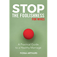 Stop the Foolishness for Wives: A Practical Guide to a Healthy Marriage