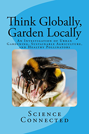 Think Globally; Garden Locally: An Investigation of Urban Gardening; Sustainable Agriculture; and Healthy Pollinators