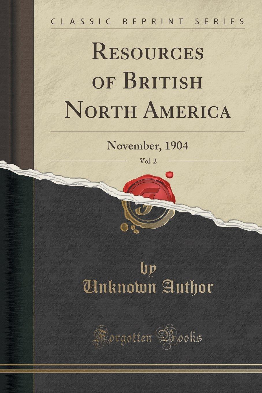 Read Online Resources of British North America, Vol. 2: November, 1904 (Classic Reprint) pdf