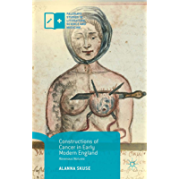 Constructions of Cancer in Early Modern England: Ravenous Natures (Palgrave Studies in Literature, Science and Medicine) (English Edition)