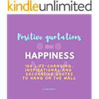 Positive Quotations about Happiness.: 100 life-changing, inspirational and decorative quotes to print and hang on the wall. High quality images 8.5 x 8.5 in