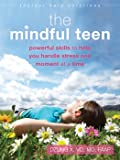 The Mindful Teen: Powerful Skills to Help You Handle Stress One Moment at a Time (Instant Help Solutions)
