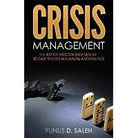 CRISIS MANAGEMENT: THE ART OF SUCCESS & FAILURE: 30 Case Studies in Business & Politics