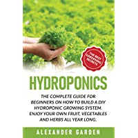 Hydroponics: The Complete Guide for Beginners on How to Build a DIY Hydroponic Growing System. Enjoy Your Own Fruit, Vegetables and Herbs All Year Long