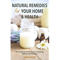 Natural Remedies for Your Home & Health: DIY Essential Oils Recipes for Cleaning, Beauty, and Wellness (Essential Oils…