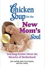 Chicken Soup for the New Mom's Soul: Touching Stories about the Miracles of Motherhood Kindle Edition