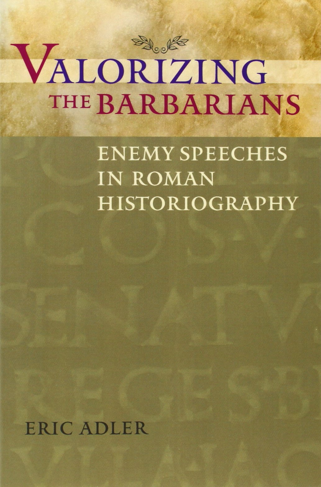 Valorizing the Barbarians: Enemy Speeches in Roman Historiography (Ashley and Peter Larkin Series in Greek and Roman Culture) ebook
