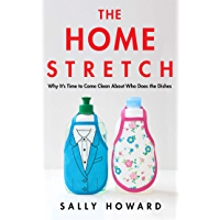 The Home Stretch: Why It's Time to Come Clean About Who Does the Dishes (English Edition)