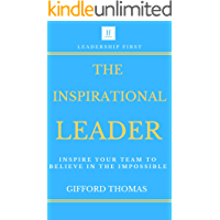 The Inspirational Leader: Inspire Your Team To Believe In The Impossible