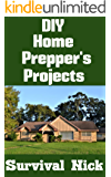 DIY Home Prepper's Projects: DIY Projects That You Can Do At Home To Make It Easier To Survive During Disaster (English Edition)