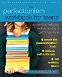 The Perfectionism Workbook for Teens: Activities to Help You Reduce Anxiety and Get Things Done