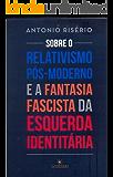 Sobre o relativismo pós-moderno e a fantasia fascista da esquerda identitária