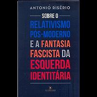 Sobre o relativismo pós-moderno e a fantasia fascista da esquerda identitária (Portuguese Edition)