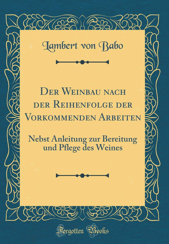 Der Weinbau nach der Reihenfolge der Vorkommenden Arbeiten: Nebst Anleitung zur Bereitung und Pflege des Weines (Classic Reprint)