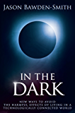 In The Dark: New Ways to Avoid the Harmful Effects of Living in a Technologically Connected World