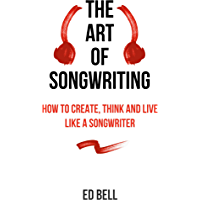 The Art of Songwriting: How to Create, Think and Live Like a Songwriter book cover