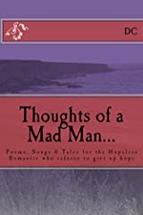 Thoughts of a Mad Man: Poems, Songs & Tales for the Hopeless Romantic who refuses to give up hope Kindle Edition