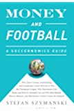 Money and Football: A Soccernomics Guide (INTL ed): Why Chievo Verona, Unterhaching, and Scunthorpe United Will Never Win the Champions League, Why Manchester ... United Cannot Be Stopped (English Edition)