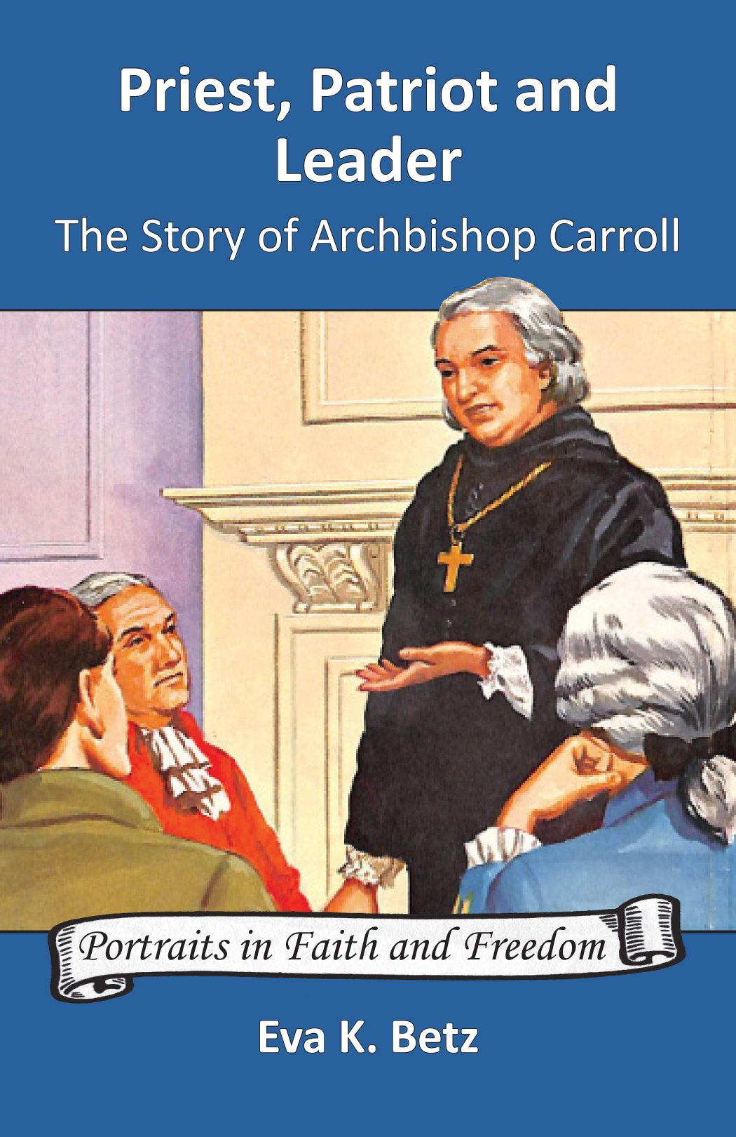Priest, Patriot and Leader: The Story of Archbishop Carroll (Portraits in Faith and Freedom)