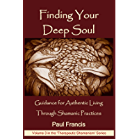 Finding Your Deep Soul: Guidance for Authentic Living Through Shamanic Practices (Therapeutic Shamanism Book 3)