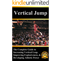 Vertical Jump: The Complete Guide to Increasing Vertical Leap, Improving Explosiveness, and Developing Athletic Power