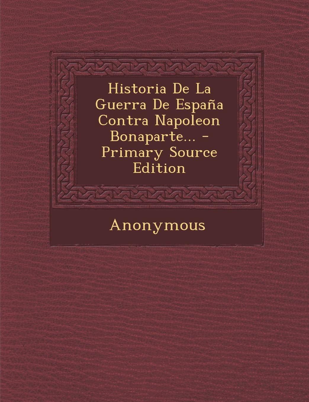 Historia De La Guerra De España Contra Napoleon Bonaparte...: Amazon.es: Anonymous: Libros