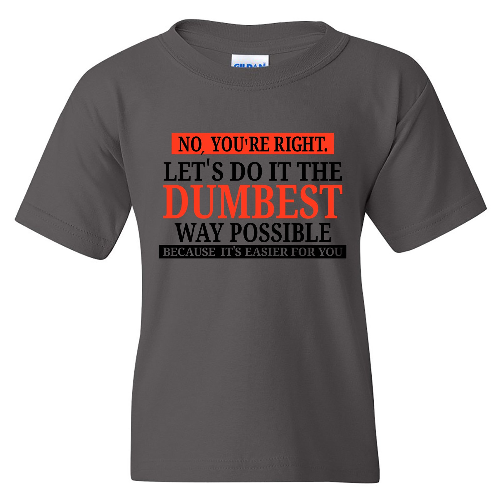 No You Re Right Let S Do It The Dumbest Way Possible Funny S T Shi Shirts