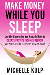 Make Money While You Sleep: Use the Knowledge You Already Have to Create Passive Income Freedom (Go From Idea to Income In Only 30 Days) Kindle Edition