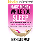 Make Money While You Sleep: Use the Knowledge You Already Have to Create Passive Income Freedom (Go From Idea to Income In On