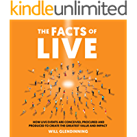 The Facts Of Live : How Live Events are Conceived, Procured and Produced to Create the Greatest Value and Impact