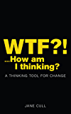 WTF?!.How am I thinking?: A THINKING TOOL FOR CHANGE
