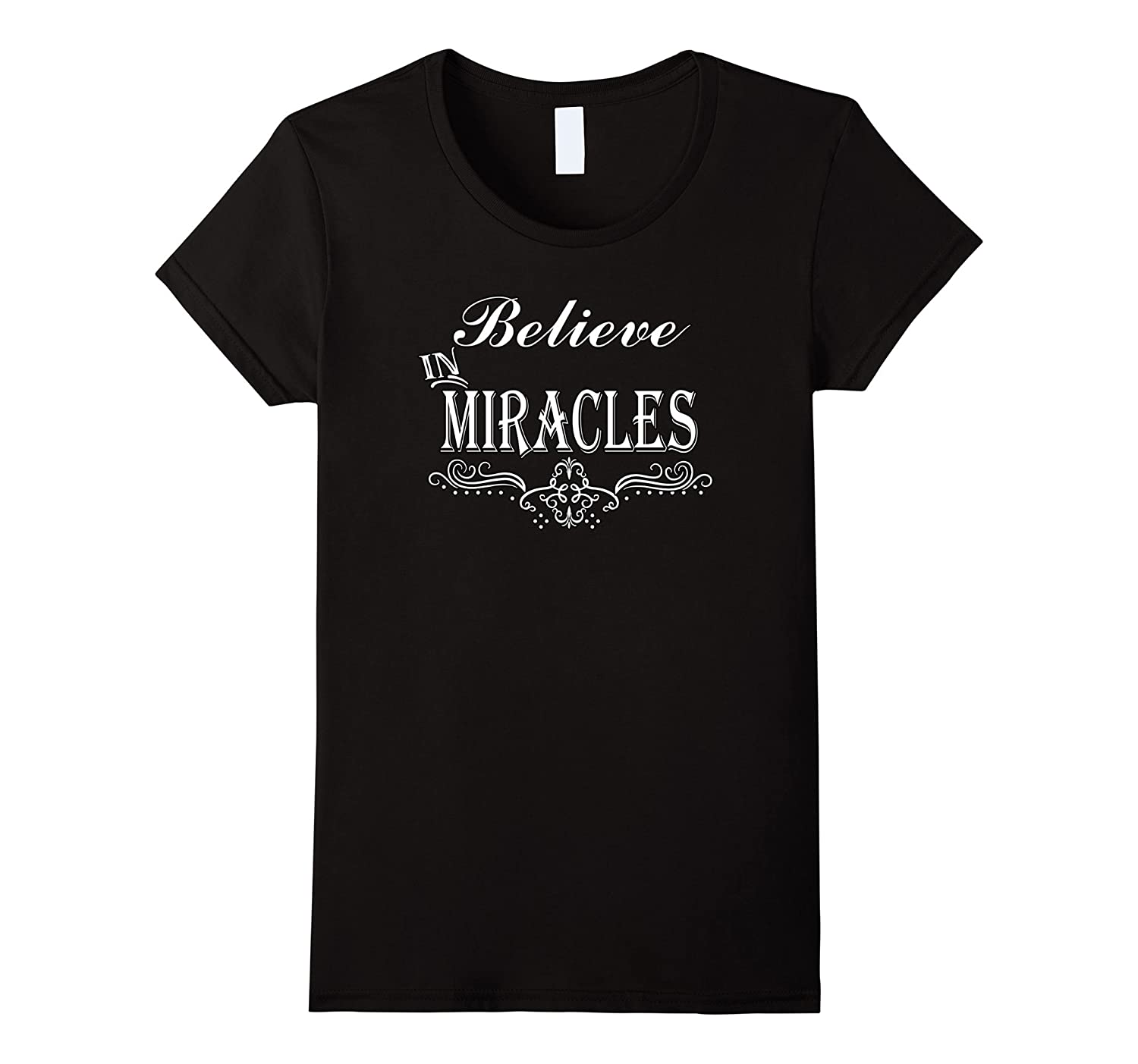 """BELIEVE IN MIRACLES"" MAKE THEM HAPPEN & HAVE FAITH T-SHIRT"