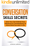 Conversation Skills Secrets: How You Can Extend Your Influence In Conversations To Have More Success In Life