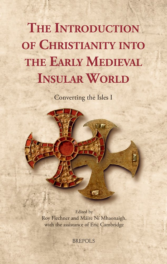 The Introduction Of Christianity Into The Early Medieval Insular World  Converting The Isles I  Cultural Encounters In Late Antiquity And The Middle Ages Band 19