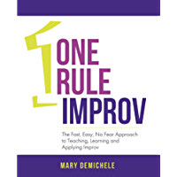 One Rule Improv: The Fast, Easy, No Fear Approach to Teaching, Learning and Applying Improv