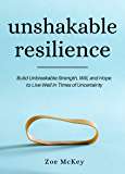 Unshakable Resilience: Build Unbreakable Strength, Will, and Hope to Live Well in Times of Uncertainty (Emotional…