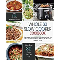 Whole 30 Slow Cooker Cookbook: Over 110 Top Easy & Delicious Slow Cooker Recipes Made for Your Crock-Pot Cooking At Home…