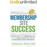 Membership Site Success: Create, Automate, Monetize and Scale Your Membership Site to 6 Figures and Beyond