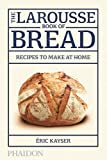 The Larousse Book of Bread: Recipes to Make at Home
