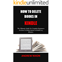 HOW TO DELETE BOOKS IN KINDLE: The Ultimate Guide For Complete Beginners On How To Delete Books In Kindle In 5 Minutes.