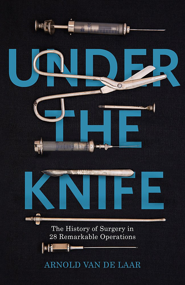 Under the Knife: A History of Surgery in 28 Remarkable ...