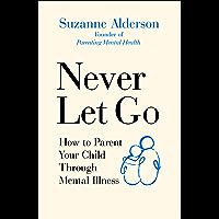 Never Let Go: How to Parent Your Child Through Mental Illness