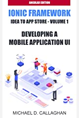 Developing a Mobile Application UI with Ionic and Angular: How to Build Your First Mobile Application with Common Web Technologies (Ionic and Angular: Idea to App Store Book 1) Kindle Edition