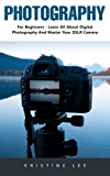 Photography: For Beginners - Learn All About Digital Photography And Master Your DSLR Camera (English Edition)