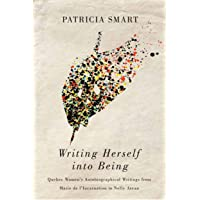 Writing Herself into Being: Quebec Women's Autobiographical Writings from Marie de l'Incarnation to Nelly Arcan