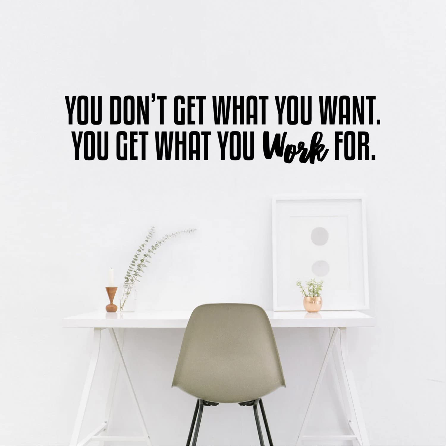 Wall Art Vinyl Decal - You Don't Get What You Want You Get What You Work for - 9