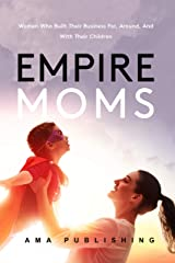 Empire Moms: Women Who Built Their Business For, Around, And With Their Children Kindle Edition
